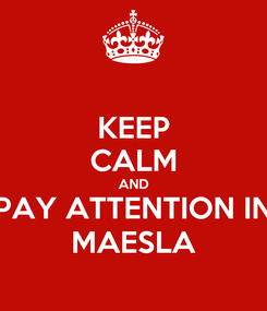 Poster: KEEP CALM AND PAY ATTENTION IN MAESLA
