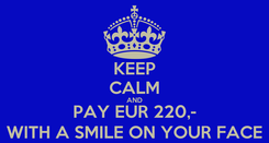 Poster: KEEP CALM AND PAY EUR 220,- WITH A SMILE ON YOUR FACE