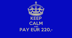 Poster: KEEP CALM AND PAY EUR 220,-