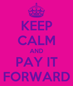 Poster: KEEP CALM AND PAY IT FORWARD
