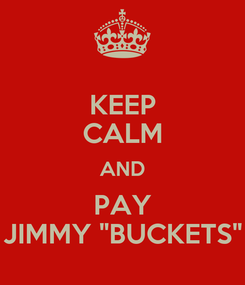 "Poster: KEEP CALM AND PAY JIMMY ""BUCKETS"""