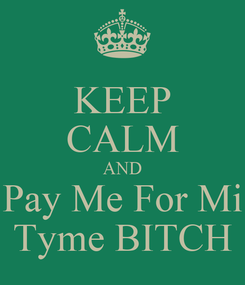 Poster: KEEP CALM AND  Pay Me For Mi  Tyme BITCH