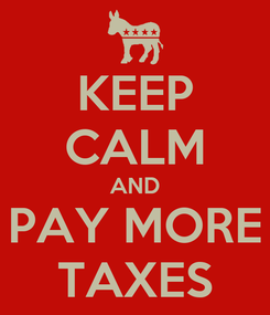 Poster: KEEP CALM AND PAY MORE TAXES
