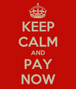Poster: KEEP CALM AND PAY NOW