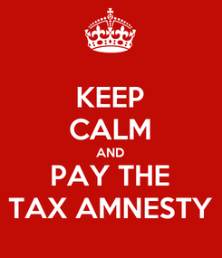 Poster: KEEP CALM AND PAY THE TAX AMNESTY