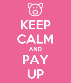 Poster: KEEP CALM AND PAY UP