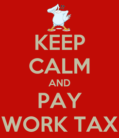 Poster: KEEP CALM AND PAY WORK TAX