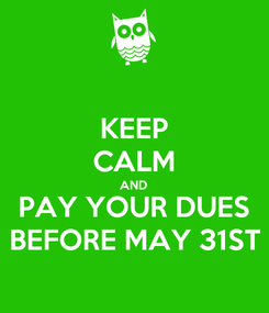 Poster: KEEP CALM AND PAY YOUR DUES BEFORE MAY 31ST