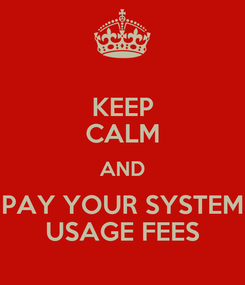 Poster: KEEP CALM AND PAY YOUR SYSTEM USAGE FEES