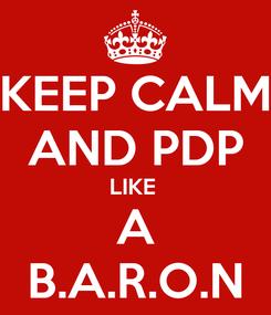 Poster: KEEP CALM AND PDP LIKE  A B.A.R.O.N