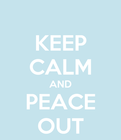 Poster: KEEP CALM AND PEACE OUT