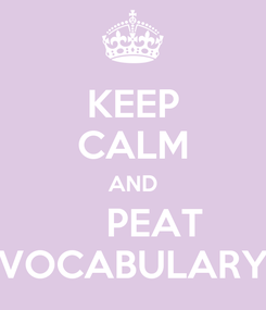 Poster: KEEP CALM AND     PEAT VOCABULARY