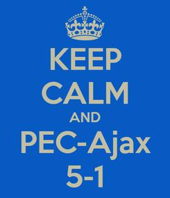 Poster: KEEP CALM AND PEC-Ajax 5-1