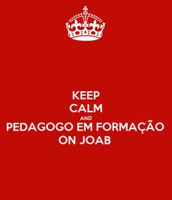 Poster: KEEP CALM AND PEDAGOGO EM FORMAÇÃO  ON JOAB