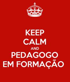 Poster: KEEP CALM AND PEDAGOGO EM FORMAÇÃO