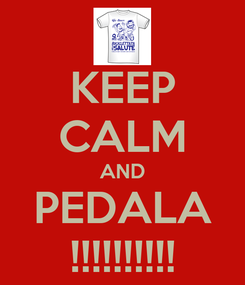 Poster: KEEP CALM AND PEDALA !!!!!!!!!!