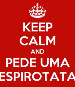 Poster: KEEP CALM AND PEDE UMA ESPIROTATA