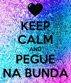 Poster: KEEP CALM AND PEGUE NA BUNDA