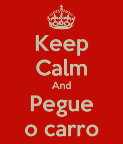 Poster: Keep Calm And Pegue o carro