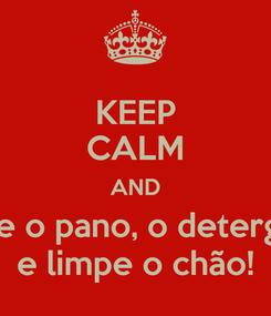 Poster: KEEP CALM AND pegue o pano, o detergente e limpe o chão!