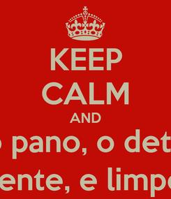 Poster: KEEP CALM AND pegue o pano, o detergente o detergente, e limpe o chão!