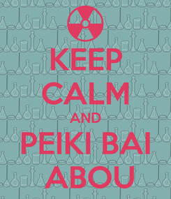 Poster: KEEP CALM AND PEIKI BAI  ABOU