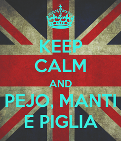 Poster: KEEP CALM AND PEJO, MANTI E PIGLIA