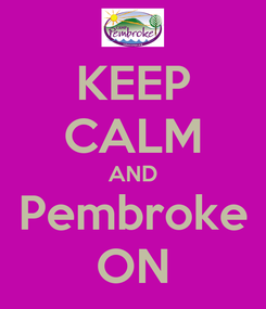 Poster: KEEP CALM AND Pembroke ON
