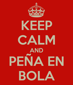 Poster: KEEP CALM AND PEÑA EN BOLA