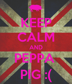 Poster: KEEP CALM AND PEPPA  PIG :(