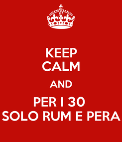Poster: KEEP CALM AND PER I 30  SOLO RUM E PERA