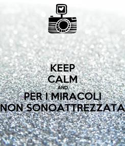 Poster: KEEP CALM AND PER I MIRACOLI NON SONOATTREZZATA
