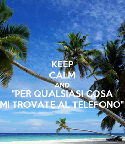 "Poster: KEEP CALM AND ""PER QUALSIASI COSA MI TROVATE AL TELEFONO"""