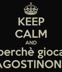 Poster: KEEP CALM AND perchè gioca AGOSTINONE