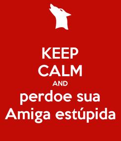 Poster: KEEP CALM AND perdoe sua Amiga estúpida