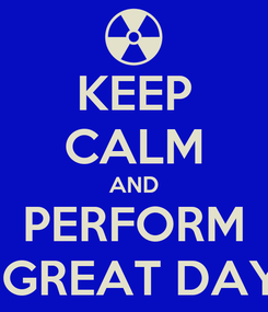 Poster: KEEP CALM AND PERFORM A GREAT DAY!!!