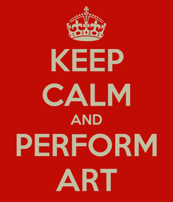 Poster: KEEP CALM AND PERFORM ART