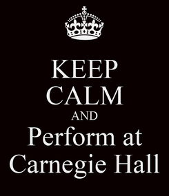 Poster: KEEP CALM AND Perform at Carnegie Hall