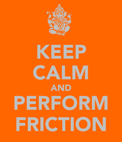 Poster: KEEP CALM AND PERFORM FRICTION