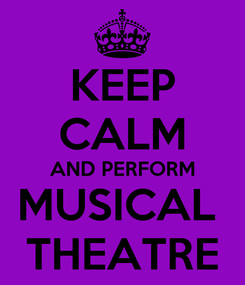 Poster: KEEP CALM AND PERFORM MUSICAL  THEATRE
