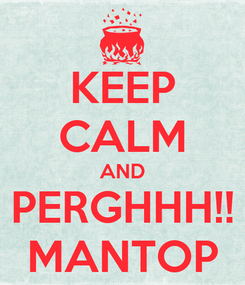 Poster: KEEP CALM AND PERGHHH!! MANTOP