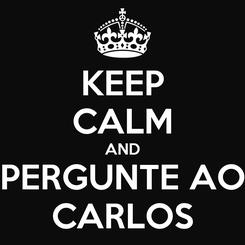Poster: KEEP CALM AND PERGUNTE AO CARLOS