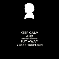 Poster: KEEP CALM AND PERHAPS YOU COULD PUT AWAY YOUR HARPOON