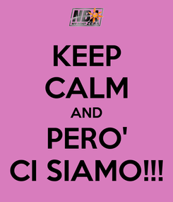 Poster: KEEP CALM AND PERO' CI SIAMO!!!