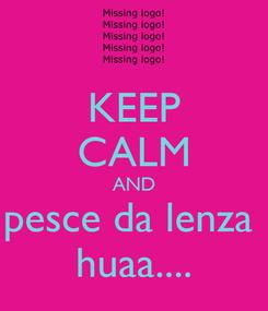 Poster: KEEP CALM AND pesce da lenza  huaa....