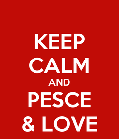 Poster: KEEP CALM AND PESCE & LOVE