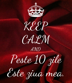 Poster: KEEP CALM AND Peste 10 zile Este ziua mea.