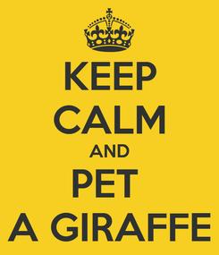 Poster: KEEP CALM AND PET  A GIRAFFE