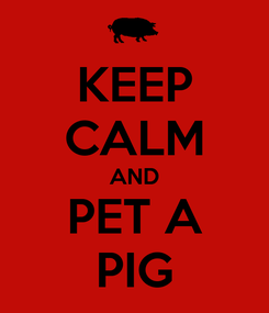 Poster: KEEP CALM AND PET A PIG