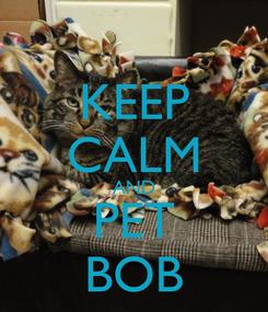 Poster: KEEP CALM AND PET BOB